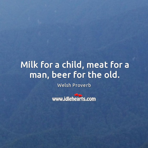 Milk for a child, meat for a man, beer for the old. Welsh Proverbs Image
