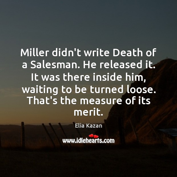 Miller didn't write Death of a Salesman. He released it. It was Elia Kazan Picture Quote