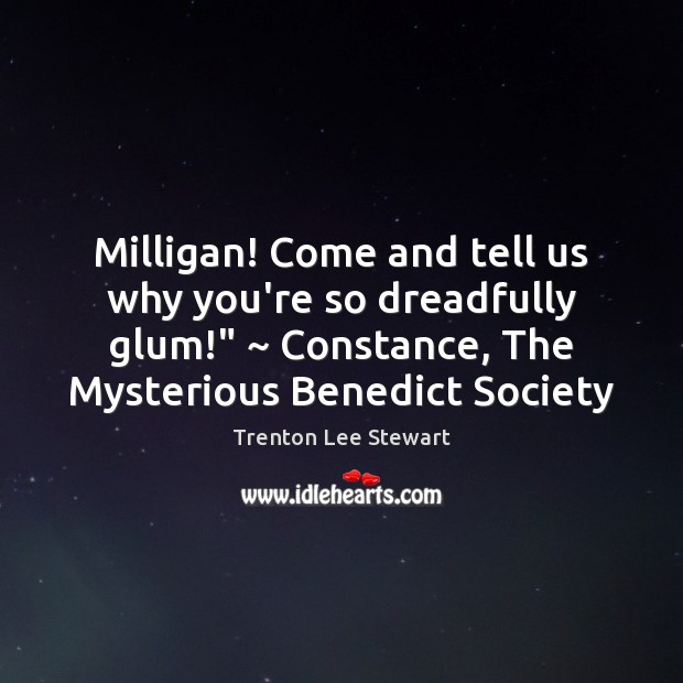 """Milligan! Come and tell us why you're so dreadfully glum!"""" ~ Constance, The Image"""