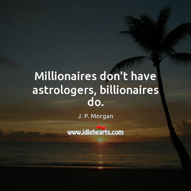 Millionaires don't have astrologers, billionaires do. Image