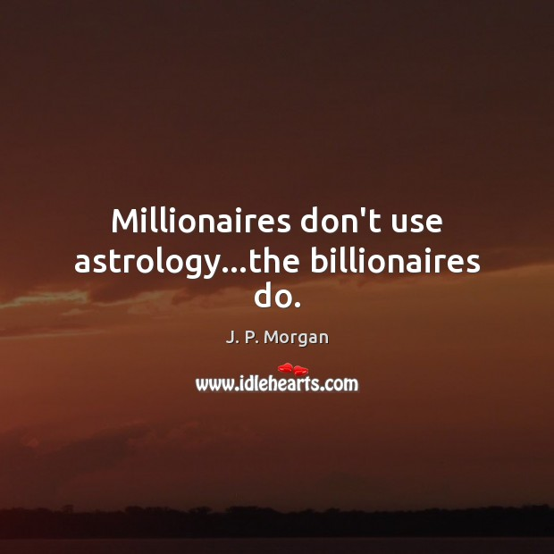 Millionaires don't use astrology…the billionaires do. Astrology Quotes Image