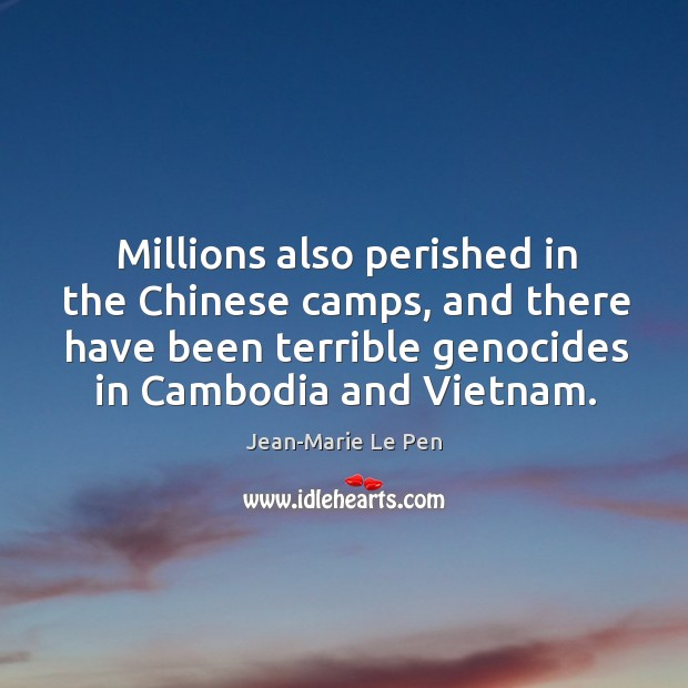 Millions also perished in the chinese camps, and there have been terrible genocides in cambodia and vietnam. Jean-Marie Le Pen Picture Quote