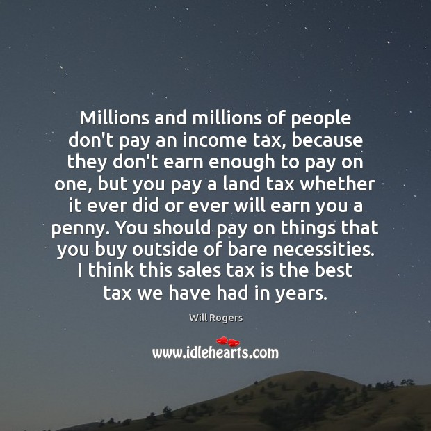 Millions and millions of people don't pay an income tax, because they Will Rogers Picture Quote