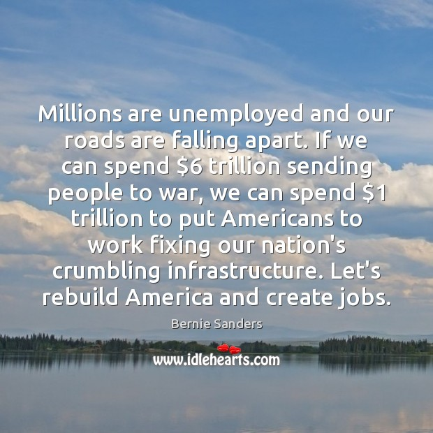 Millions are unemployed and our roads are falling apart. If we can Image