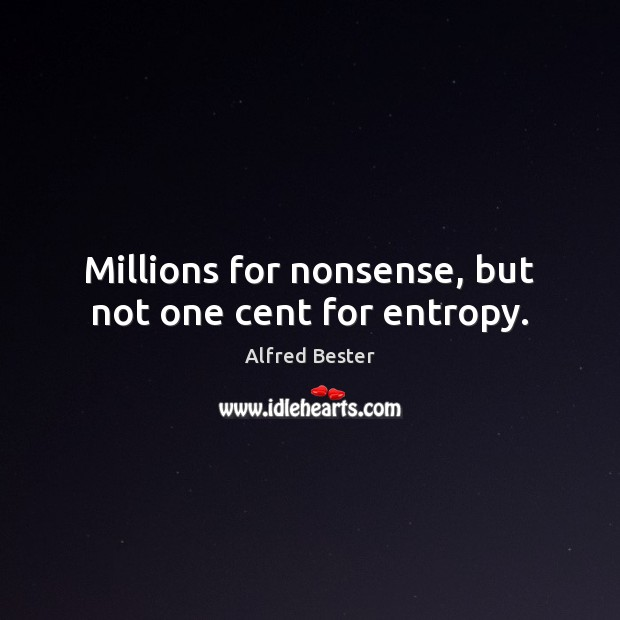 Millions for nonsense, but not one cent for entropy. Alfred Bester Picture Quote