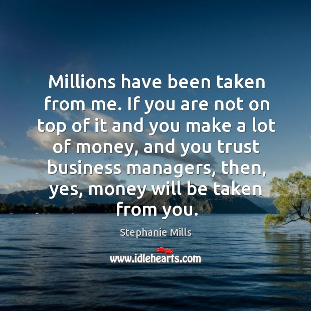 Millions have been taken from me. If you are not on top of it and you make a lot of money Image