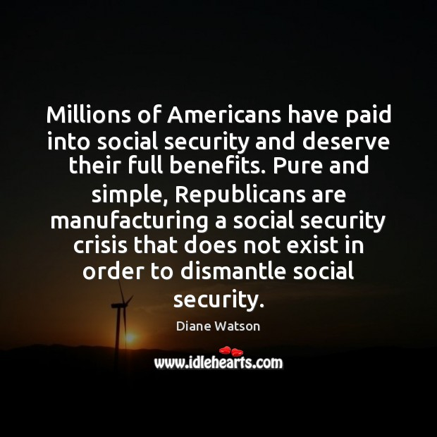 Diane Watson Picture Quote image saying: Millions of Americans have paid into social security and deserve their full