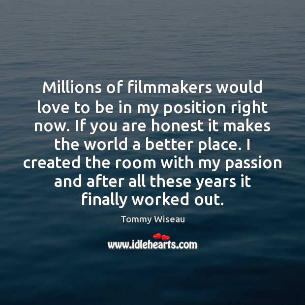 Image, Millions of filmmakers would love to be in my position right now.