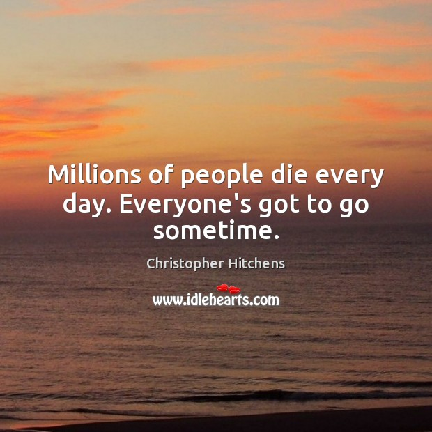 Millions of people die every day. Everyone's got to go sometime. Christopher Hitchens Picture Quote