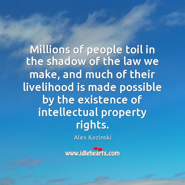 Millions of people toil in the shadow of the law we make, Alex Kozinski Picture Quote