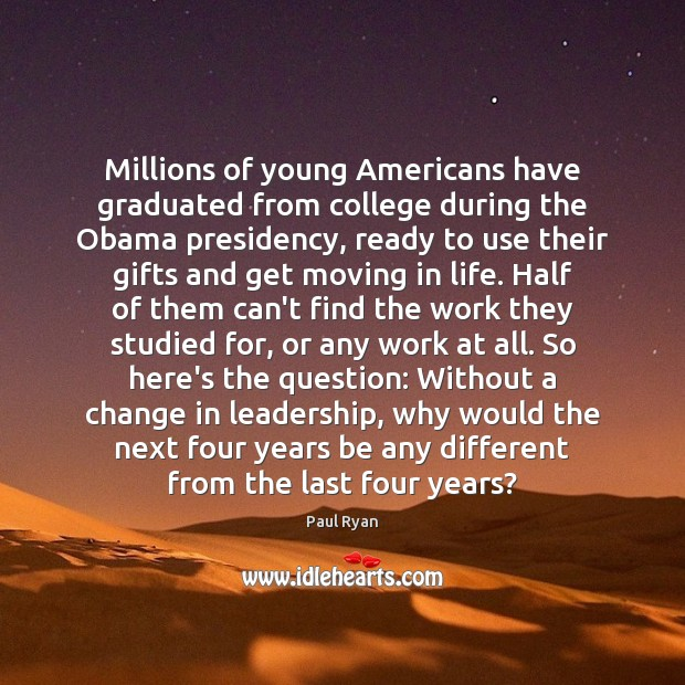 Millions of young Americans have graduated from college during the Obama presidency, Paul Ryan Picture Quote