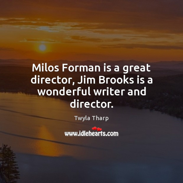 Milos Forman is a great director, Jim Brooks is a wonderful writer and director. Twyla Tharp Picture Quote