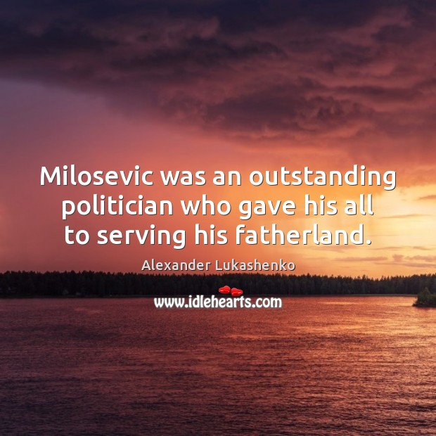Milosevic was an outstanding politician who gave his all to serving his fatherland. Alexander Lukashenko Picture Quote