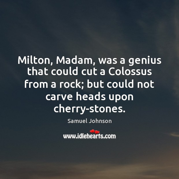Milton, Madam, was a genius that could cut a Colossus from a Image