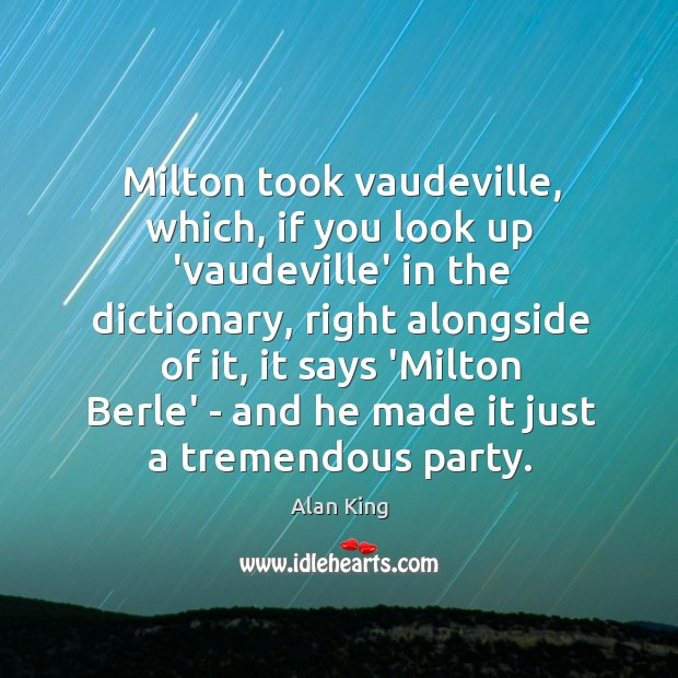 Image, Milton took vaudeville, which, if you look up 'vaudeville' in the dictionary,