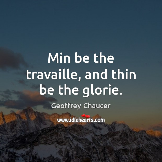 Min be the travaille, and thin be the glorie. Image