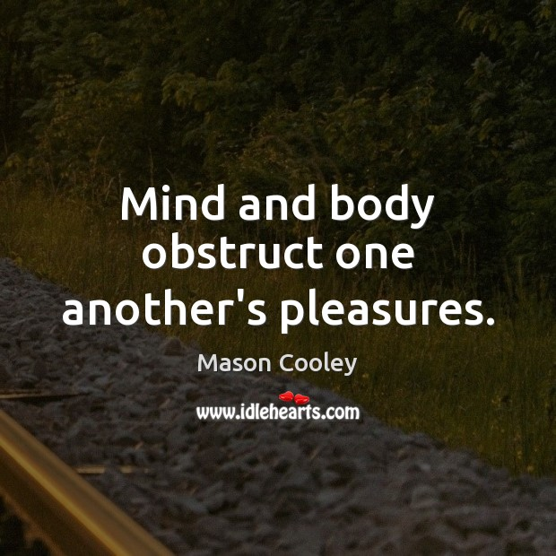 Mind and body obstruct one another's pleasures. Image
