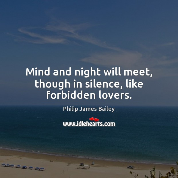 Mind and night will meet, though in silence, like forbidden lovers. Philip James Bailey Picture Quote