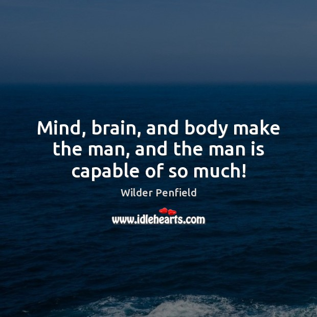 Mind, brain, and body make the man, and the man is capable of so much! Image