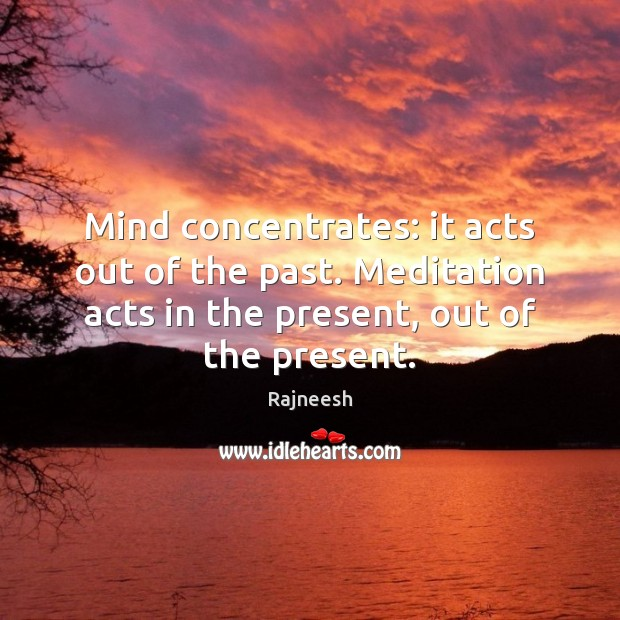 Image, Mind concentrates: it acts out of the past. Meditation acts in the