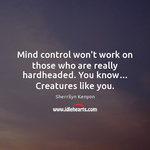 Mind control won't work on those who are really hardheaded. You know… Image