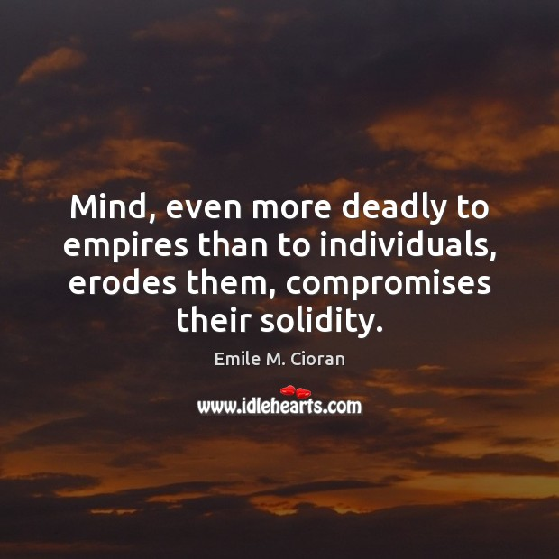 Mind, even more deadly to empires than to individuals, erodes them, compromises Image
