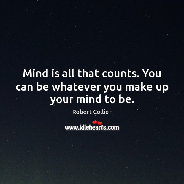 Mind is all that counts. You can be whatever you make up your mind to be. Robert Collier Picture Quote