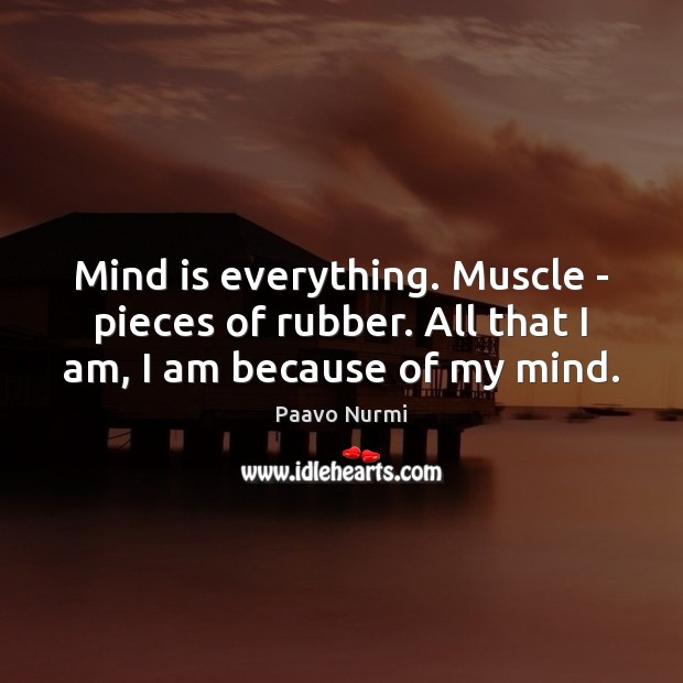 Mind is everything. Muscle – pieces of rubber. All that I am, I am because of my mind. Image