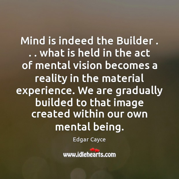 Mind is indeed the Builder . . . what is held in the act of Edgar Cayce Picture Quote