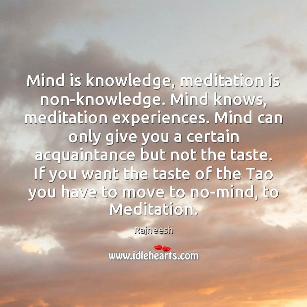 Mind is knowledge, meditation is non-knowledge. Mind knows, meditation experiences. Mind can Image