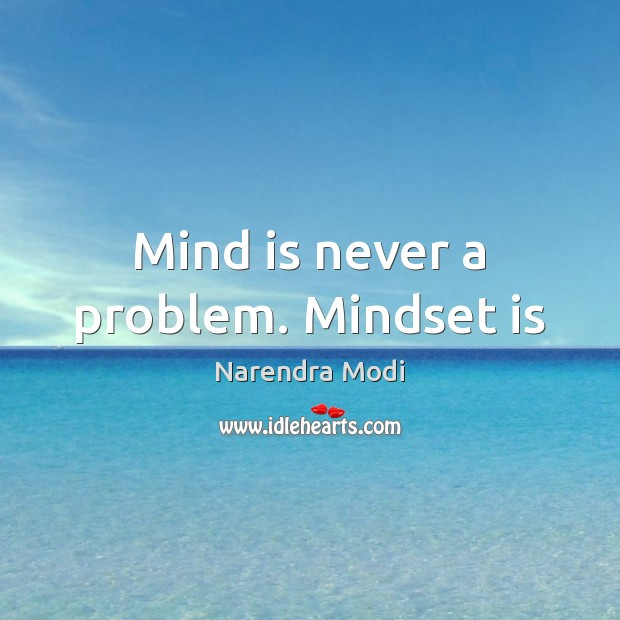 Mind is never a problem. Mindset is Narendra Modi Picture Quote