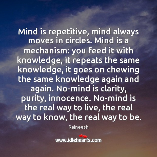 Image, Mind is repetitive, mind always moves in circles. Mind is a mechanism: