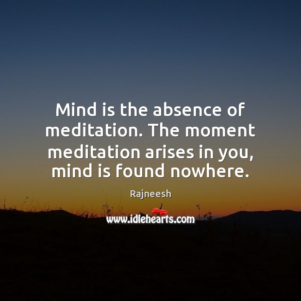 Image, Mind is the absence of meditation. The moment meditation arises in you,