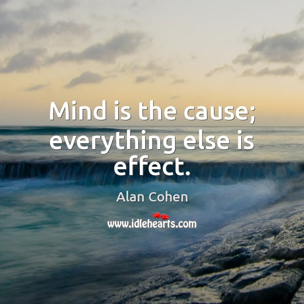 Mind is the cause; everything else is effect. Alan Cohen Picture Quote