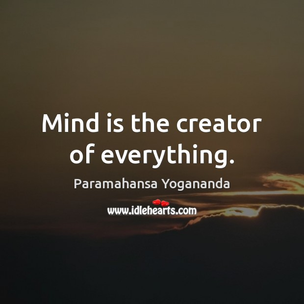 Mind is the creator of everything. Paramahansa Yogananda Picture Quote