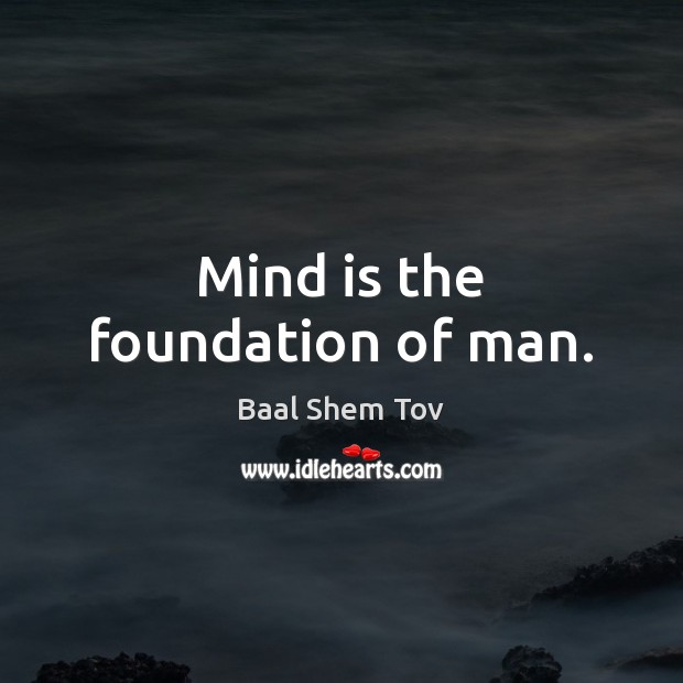 Mind is the foundation of man. Baal Shem Tov Picture Quote