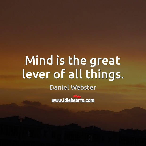 Mind is the great lever of all things. Daniel Webster Picture Quote