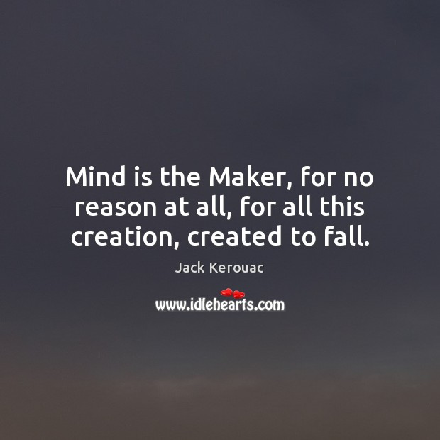 Mind is the Maker, for no reason at all, for all this creation, created to fall. Image