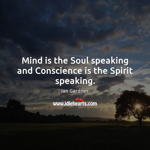 Ian Gardner Picture Quote image saying: Mind is the Soul speaking and Conscience is the Spirit speaking.