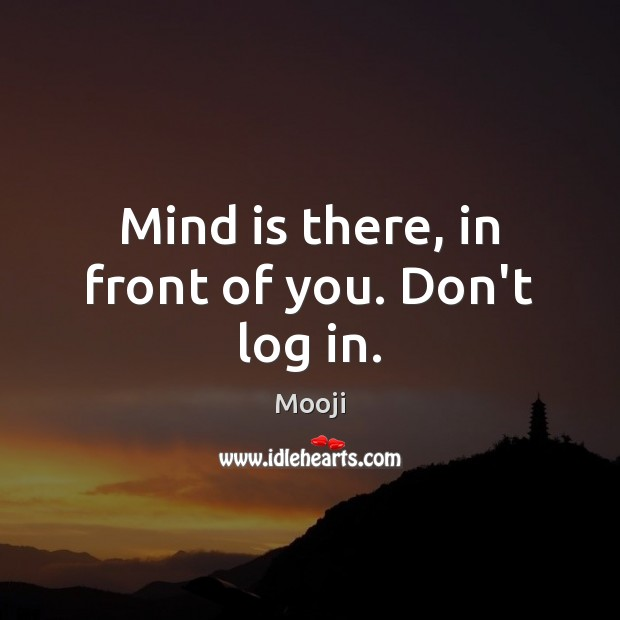 Mind is there, in front of you. Don't log in. Mooji Picture Quote