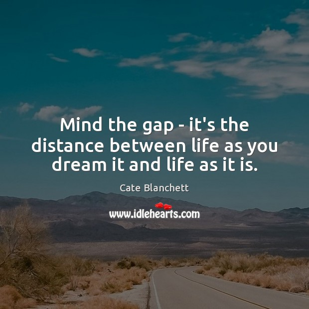 Image, Mind the gap – it's the distance between life as you dream it and life as it is.