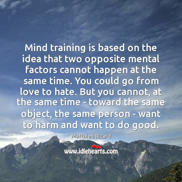 Mind training is based on the idea that two opposite mental factors Matthieu Ricard Picture Quote