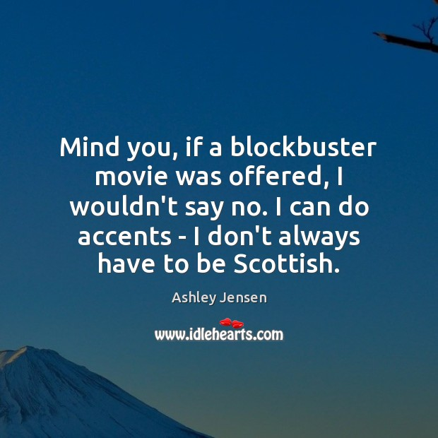 Mind you, if a blockbuster movie was offered, I wouldn't say no. Ashley Jensen Picture Quote