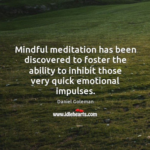 Mindful meditation has been discovered to foster the ability to inhibit those very quick emotional impulses. Image