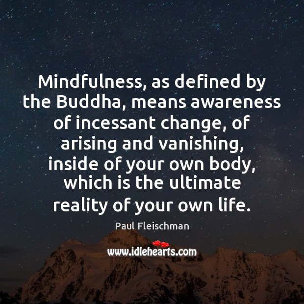 Image, Mindfulness, as defined by the Buddha, means awareness of incessant change, of