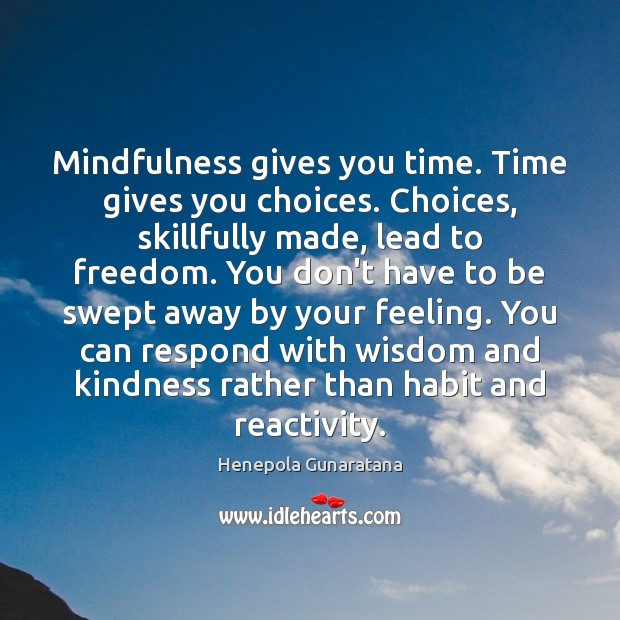 Image, Mindfulness gives you time. Time gives you choices. Choices, skillfully made, lead