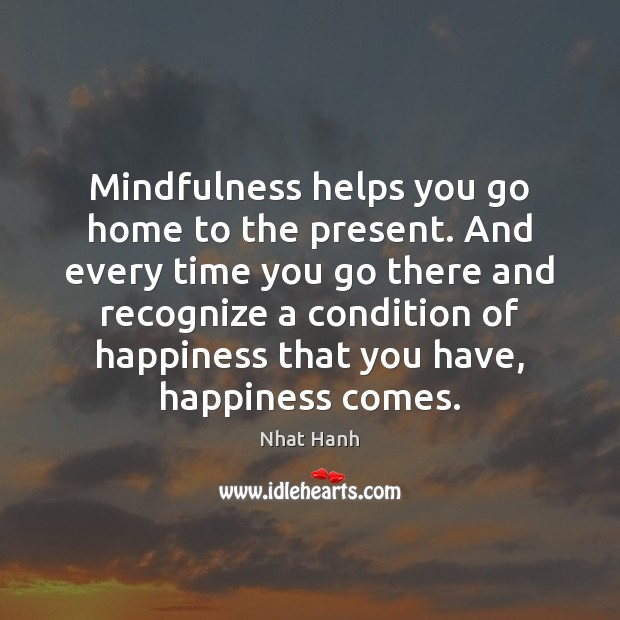 Image, Mindfulness helps you go home to the present. And every time you