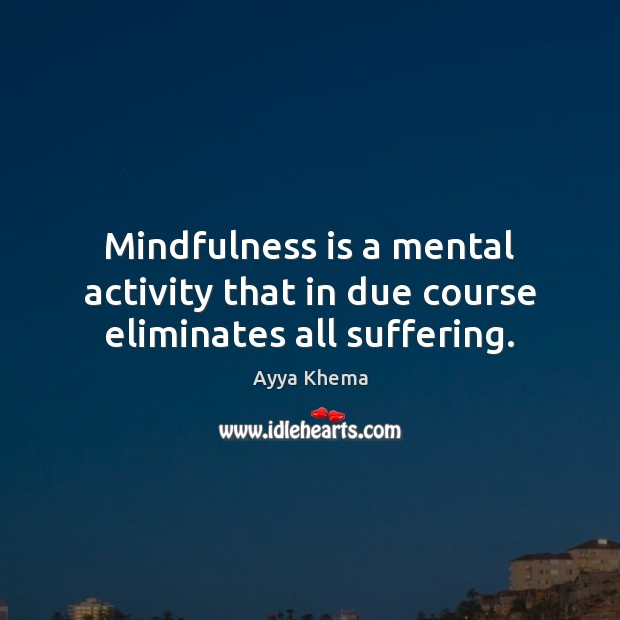 Image, Mindfulness is a mental activity that in due course eliminates all suffering.
