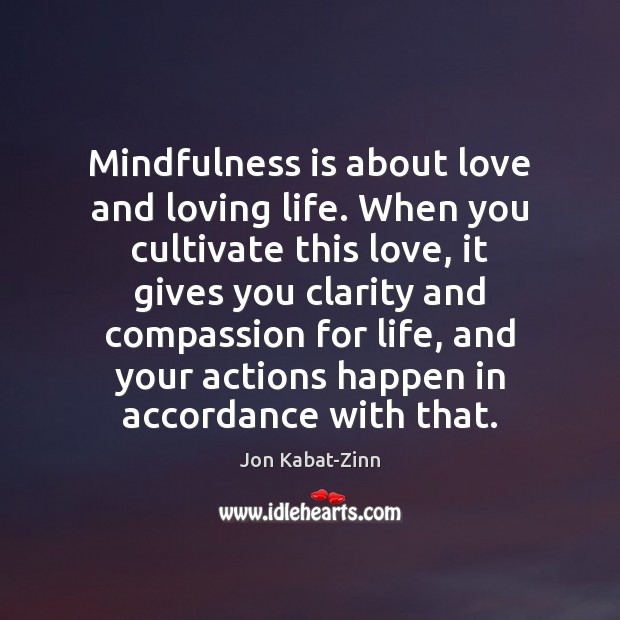 Mindfulness is about love and loving life. When you cultivate this love, Jon Kabat-Zinn Picture Quote
