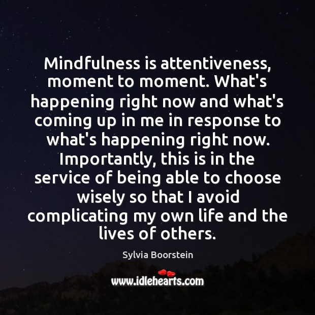 Mindfulness is attentiveness, moment to moment. What's happening right now and what's Image